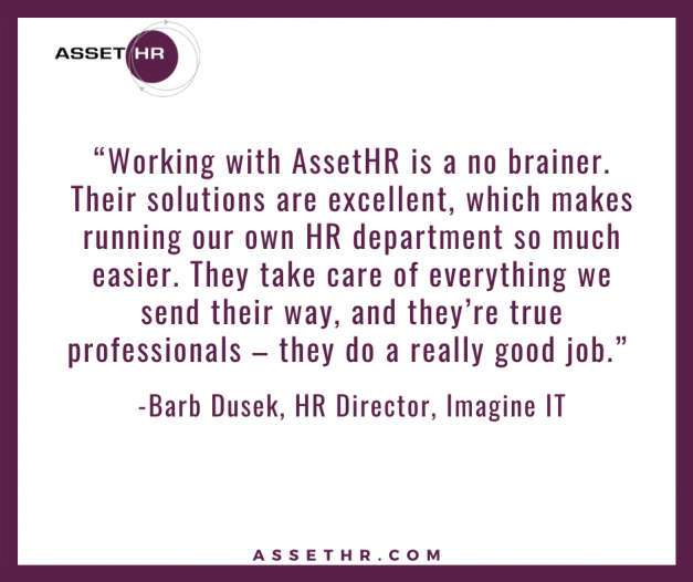 Barb Dusek, HR Director, states: Working with AssetHR is a no brainer. Their solutions are exellent, which makes running our own HR department so much easier. They take care of everything we send their way, and they're true professionals. They do a really good job.