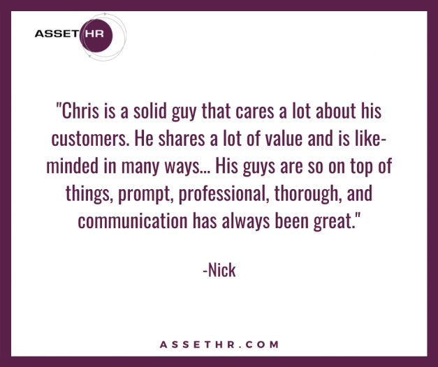 Nick, President, states: Chris is a solid guy that cares a lot about his customers. He shares a lot of value and is like-minded in many ways. His guys are so on top of things, prompt, professional, thorough, and communication has always been great.