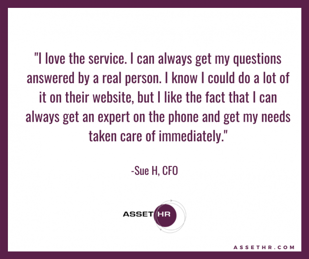 Sue H, CFO, states: I love the service. I can always get my questions answered by a real person. I know I could do a lot of it on their website, but I like the fact that I can always get an expert on the phone and get my needs taken care of immediately.