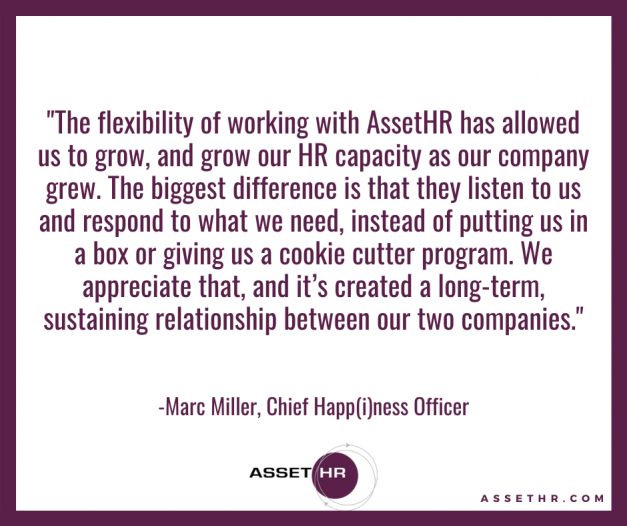 """Marc Miller, CHO, states: """"The flexibility of working with AssetHR has allowed us to grow, and grow our HR capacity as our company grew. The biggest difference is that they listen to us and respond to what we need, instead of putting us in a box or giving us a cookie cutter program. Wee appreciate that, and it's created a long-term, sustaining relationship between our two companies."""
